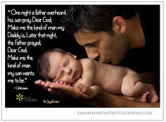 """One night a father overheard his son pray: """"Dear God, Make me the kind of man my Daddy is."""" Later that night, the Father prayed, """"Dear God, Make me the kind of man my son wants me to be."""""""