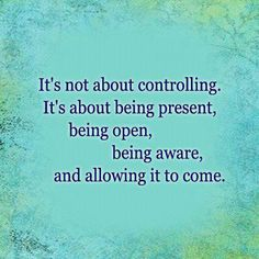 It's not about controlling.  It's about being present, being open, being aware, and allowing it to come.