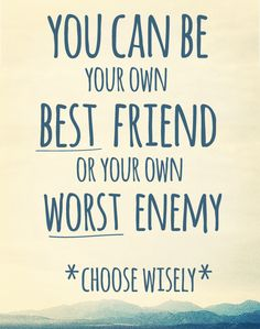 You can be your own best friend or your own worst enemy. Choose wisely.