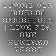 Loving our Muslim Neighbours | Love for One Hundred Years