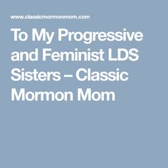 To My Progressive and Feminist LDS Sisters – Classic Mormon Mom