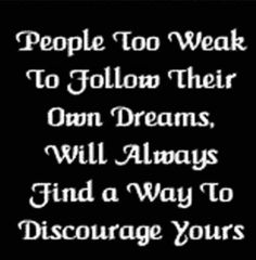 Sadly this is why the vast majority of people in this world will never come close to fulfilling any of there dreams. Because of the family, friends and colleagues they surround themselves with that keep saying what they can't or shouldn't do.