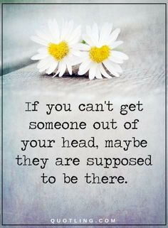 Love Quotes if you can't get someone out of your head, maybe they are supposed to be there.