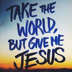 TAKE THE WORLD BUT GIVE ME JESUS!
