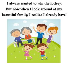 I always wanted to win the lottery. But now when I look around at my beautiful family, I realize I already have!