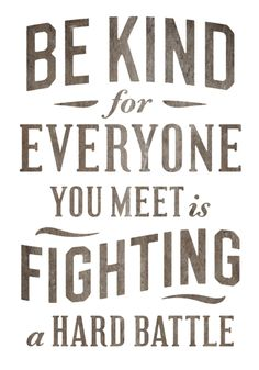 Be kind, for everyone you meet is fighting a hard battle - Plato