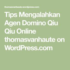 Tips Mengalahkan Agen Domino Qiu Qiu Online thomasvanhaute on WordPress.com