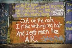 ...out of the ash I rise with my red hair and I eat men like air. - silvia plath    i wrote for love.  then i wrote for money.  with someone like me, it's the same thing - leonard cohen