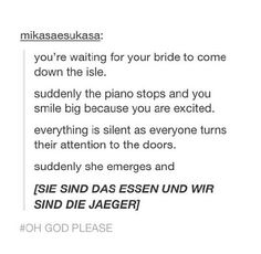 I picture this like the door opens and this music starts blasting as she walks down the isle.. All of the bridesmaids, and grooms-guys will be dressed up like cadets from Attack on Titan.. Oh yes, this would be my wedding XD