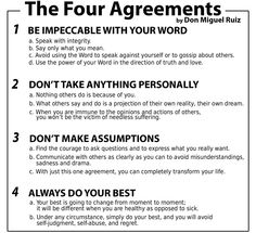 The Four Agreements: 1. Be Impeccable With Your Word 2. Don't Take Anything Personally 3. Don't Make Assumptions 4. Always Do Your Best