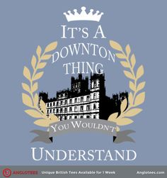 Downton Abbey .. It's  a Downton thing, you wouldn't  understand.