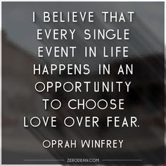"""I believe that every single event in life happens in an opportunity to choose love over fear."" - Oprah Winfrey"