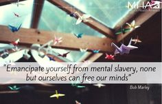 """Emancipate yourself from mental slavery, none but ourselves can free our minds."" -Bob Marley"