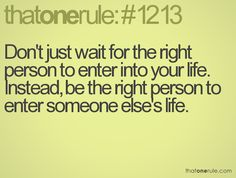 Don't just wait for the right person to enter into your life. Instead, be the right person to enter someone else's life.