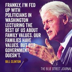 Frankly, I'm fed up with politicians in Washington lecturing the rest of us about family values. Our families have values. But our government doesn't.  ~Bill Clinton