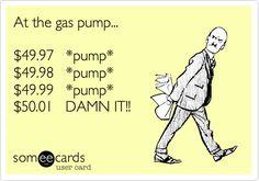 At the gas pump... $49.97 *pump* $49.98 *pump* $49.99 *pump* $50.01 DAMN IT!!