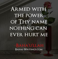 Armed with the power of Thy name nothing can ever hurt me -Baha'u'llah (Baha'i Prayers, page 145)
