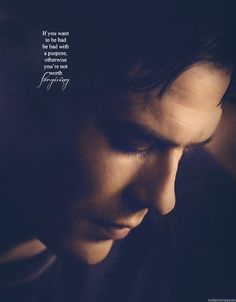 If you want to be bad, be bad with a purpose otherwise you're not worth forgiving. -damon salvatore
