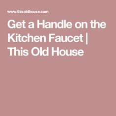 Get a Handle on the Kitchen Faucet | This Old House