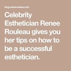Celebrity Esthetician Renee Rouleau gives you her tips on how to be a successful esthetician.