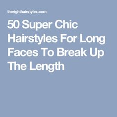 50 Super Chic Hairstyles For Long Faces To Break Up The Length