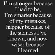 I'm stronger because i had to be, I'm smarter because of my mistakes, happier because of the sadness I've known, and now wiser because i learned