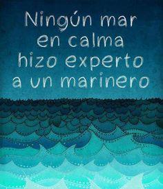 No calm sea ever made a sailor an expert