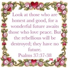 Psalms Look at those who are honest and good, for a wonderful future awaits those who love peace. Psalms Quotes, Art Quotes, My Jesus, Jesus Christ, Beautiful Verses, Psalm 23, New Living Translation, Philippians 4, Lord And Savior