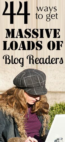 44 Ways to get Massive Loads of Blog Readers...8,000-17,000 Readers per day on her blog!!!! Worth reading and implementing.