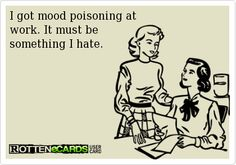 I got mood poisoning at work. It must be something I hate.  Hahaha