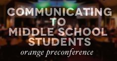 How to Communicate to Middle School Students - An Orange Conference Pre-Conference for Youth Ministry