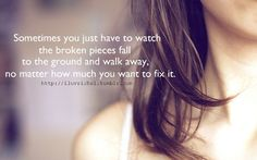 Sometimes you just have to watch the broken pieces fall to the ground and walk away, no matter how much you want to fix it.