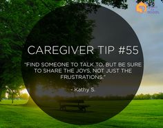 "Caregiver Tip: ""Find someone to talk to, but be sure to share the joys, not just the frustrations."" –Kathy S."