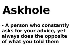 .Askhole - A person who constantly asks for your advice, yet always does the opposite of what you told them-I know a few of these!!