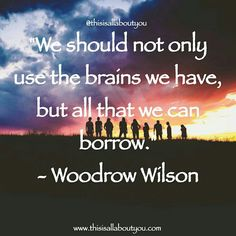 We should not only use the brains we have, but all that we can borrow.  Photo by: Hudson Hintze