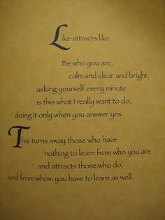 """Like attracts like. Be who you are, calm, clear and bright, asking yourself every minute is this what I really want to do, doing it only when you answer yes.  This turns away those who have nothing to learn from who you are and attracts those who do, and from whom you have to learn as well."""" Illusions: (richard bach)"""