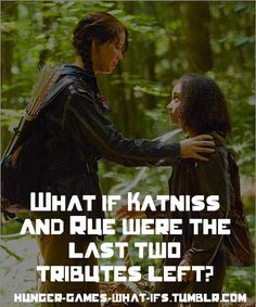 My theory is katniss would have killed herself and let rue win because she couldn't kill rue, someone so young, that reminded her so much of her sister.<------ I think they would have just hung out and avoid having to kill each other then the game makers would do something and katniss would win