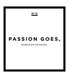 """That should read, """"When Passion in your life goes away; all that is left is Boredom."""" BOREDOM - the state of being weary and restless through lack of interest, ...............not good!"""