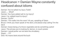 Headcanon = Damian Wayne constantly confused about idioms Damian: You've salted my injury Todd! Damian: You have added salt to my injury! Jason: I've. I Am Batman, Batman Robin, Marvel Dc Comics, Batman Arkham, Batman Art, Dorkly Comics, Damian Wayne, New 52, Nightwing