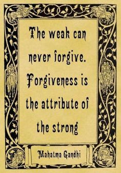 forgiveness is the attribute of the strong.  Mahatma Gandhi