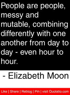 People are people, messy and mutable, combining differently with one another from day to day - even hour to hour. - Elizabeth Moon #quotes #quotations