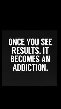 ONCE YOU SEE THE RESULTS. IT BECOMES AN ADDICTION.