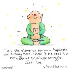 Buddha Doodles - All the elements for your happiness are already here. There is no need to run, strive, search, or struggle. Just be - Thich Nhat Hanh. Tiny Buddha, Little Buddha, Buddah Doodles, Buddhist Quotes, The Embrace, Thich Nhat Hanh, Yoga Quotes, Life Quotes, Mindfulness Meditation