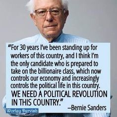 """""""For 30 years, I've been standing up for workers of this country, and I think I'm the only candidate who is prepared to take on the billionaire class, which now controls our economy and increasingly controls the political life in this country. WE NEED A POLITICAL REVOLUTION IN THIS COUNTRY."""" --Bernie Sanders"""