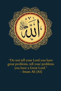 Do not tell your Lord you have great problems, tell your problems you have a Great Lord. -Imam Ali (AS)