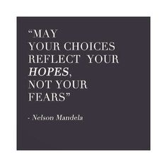 """May your choices reflect your hopes, not your fears."" —Nelson Mandela"