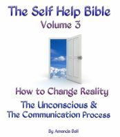 The Self Help Bible Volume 3. How to Change Reality. The Unconscious & The Communication Process, an ebook by Amanda Ball at Smashwords