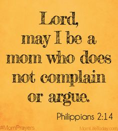 Lord, may I be a mom who does not complain or argue. Philippians 2:14 #MomPrayers