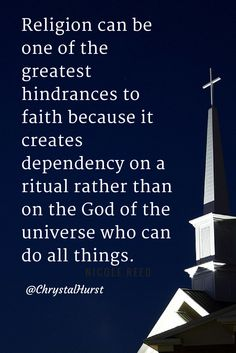 """Religion can be one of the greatest hindrances to faith because it creates dependency on a ritual rather than on the God of the universe who can do all things. -  Chrystal Hurst """"Kingdom Woman"""""""