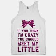 If You Think I'm Crazy You Should Meet My Little. I need this shirt thanks to @Leonie Middeke :P